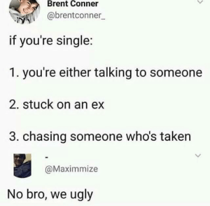 Taken, Ugly, and Irl: Brent Conner  @brentconner  if you're single:  1. you're either talking to someone  2. stuck on an ex  3. chasing someone who's taken  @Maximmize  No bro, we ugly me_irl