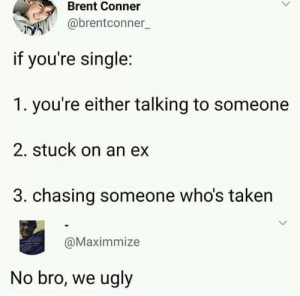 Taken, Ugly, and Single: Brent Conner  @brentconner  if you're single  1. you're either talking to someone  2. stuck on an ex  3. chasing someone who's taken  @Maximmize  No bro, we ugly are you 1,2,3 or just ugly??