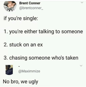 Dank, Memes, and Taken: Brent Conner  @brentconner  if you're single:  1. you're either talking to someone  2. stuck on an ex  3. chasing someone who's taken  @Maximmize  No bro, we ugly danktoday:  meirl by Alley_9494 MORE MEMES