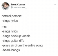 Dank, Head, and Guitar: Brent Conner  @brentconner_  normal person:  -sings lyrics  me:  -sings lyrics  -sings backup vocals  -sings guitar riffs  -plays air drum the entire song  -head-bangs