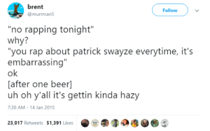 "Beer, Rap, and Tumblr: brent  Follow  @murrman5  ""no rapping tonight""  why?  ""you rap about patrick swayze everytime, it's  embarrassing""  ok  [after one beer]  uh oh y'all it's gettin kinda hazy  7:38 AM - 14 Jan 2015  23,017 Retweets 51,391 Likes shock:still one of the only tweets"