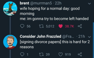 Good Morning, Good, and Divorce: brent @murrman5 22h  wife hoping for a normal day: good  morning  me: im gonna try to become left handed  56 ti 5,012 38.7K  Consider John Frazzled @Fra.. 21h v  [signing divorce papers] this is hard for 2  reasons And yet he perseveres