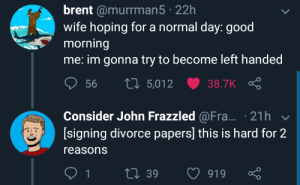 Good Morning: brent @murrman5 22h  wife hoping for a normal day: good  morning  me: im gonna try to become left handed  ס 56 t 5,012 ש38.TK Ç  Consider John Frazzled @Fra... 21h  [signing divorce papers] this is hard for 2  reasons  39  919