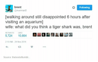 Disappointed, Shark, and Aquarium: brent  @murrman5  Following  walking around still disappointed 6 hours after  visiting an aquarium]  wife: what did you think a tiger shark was, brent  RETWEETS LIKES  5,724  10,6641 Mill L ㎜  2:10 AM-24 Nov 2014  23  Source: thebestoftumbli.