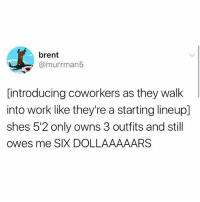 Memes, Work, and Coworkers: brent  @murrman5  [introducing coworkers as they walk  into work like they're a starting lineup]  shes 5'2 only owns 3 outfits and still  owes me SIX DOLLAAAAARS We need to start this trend!!!
