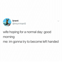 Good Morning, Good, and Relatable: brent  @murrman5  wife hoping for a normal day: good  morning  me: im gonna try to become left handed how hard can it be?