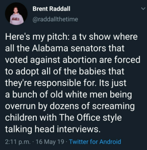 Id watch it: Brent Raddall  @raddallthetime  ACADLA  Here's my pitch: a tv show where  all the Alabama senators that  voted against abortion are forced  to adopt all of the babies that  they're responsible for. Its just  a bunch of old white men being  overrun bv dozens of screaming  children with The Office style  talking head interviews.  2:11 p.m. . 1 6 May 19 . Twitter for Android Id watch it