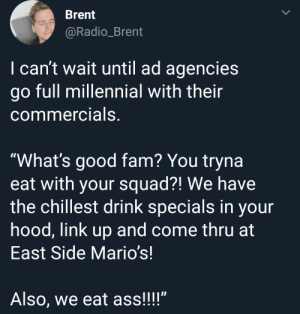 "Ass, Dank, and Fam: Brent  @Radio_Brent  I can't wait until ad agencies  go full millennial with their  commercials,  ""What's good fam? You tryna  eat with your squad?! We have  the chillest drink specials in your  hood, link up and come thru at  East Side Mario's!  Also, we eat ass!!!"" meirl by DoubleMatt1 MORE MEMES"