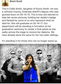 God, Memes, and Formation: Brent Scott  This is Callie Smith, daughter of Sonny Smith. He was  a Johnson County, Arkansas sheriff's deputy who was  gunned down on 05-15-15. This is how she elected to  take her senior pictures; holding her daddy's badge  and flanked by some of us who represent what he  died for. She will graduate on 05-19-17. Our  department will be standing in formation at her  graduation ceremony to render a final salute as she  walks across the stage to receive her diploma. We  have already done the same for her two older siblings.  It's standing in for those who can no longer stand up. Rest In Peace Deputy Smith God bless you Callie.