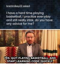 "<p><a href=""https://www.youtube.com/watch?v=7MDnfJ6cYi4&amp;index=2&amp;list=PLykzf464sU98iBX48N5iuHzslodP7Hzci"" target=""_blank"">Bryan Cranston answers the tough questions!</a></p>: brentmikey22 asked:  I have a hard time playing  basketball, I practice everyday  and still really stink, do you have  any advice for me?   #FALLO  GHT  YES. OUIT PLAYING! BASKETBALL, AND  START LEARNING CODE, QUICKLY <p><a href=""https://www.youtube.com/watch?v=7MDnfJ6cYi4&amp;index=2&amp;list=PLykzf464sU98iBX48N5iuHzslodP7Hzci"" target=""_blank"">Bryan Cranston answers the tough questions!</a></p>"