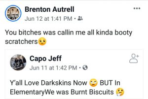 """*Lights go off* """"Hey where'd you go???"""": Brenton Autrell  Jun 12 at 1:41 PM  You bitches was callin me all kinda booty  scratchers  Capo Jeff  Jun 11 at 1:42 PM  Y'all Love Darkskins Now  BUT In  ElementaryWe was Burnt Biscuits *Lights go off* """"Hey where'd you go???"""""""