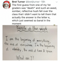 "Close but no: Bret Turner @bretjturner 19h  The first guess from one of my 1st  graders was ""death"" and such an awed,  somber, reflective hush fell over the  class that I didn't want to tell them that  actually the answer is the letter e,  which just seemed so banal in the  moment  uzzle of the week  am the beqimina st everythi  the end of eversywhere. I m the beguami  of ele  ninty , he end of time& space.  What am 1 Close but no"