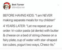 "Children, Funny, and Kids: Bret Turner  @bretjturner  BEFORE HAVING KIDS: ""l am NEVER  making separate meals for my children""  4 YEARS LATER: ""Let me repeat your  order: tri-color pasta (al dente) with butter  & cheese on a bed of string cheese on a  fairy plate, cup of water with star-shaped  ice cubes, yogurt two ways, Cheez-lts."" Before & after kids"