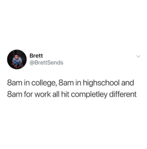 brett: Brett  @BrettSends  8am in college, 8am in highschool and  8am for work all hit completley different