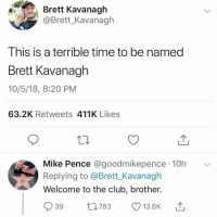 Ouch. https://t.co/u7jESsHlhm: Brett Kavanagh  @Brett_Kavanagh  This is a terrible time to be named  Brett Kavanagh  10/5/18, 8:20 PM  63.2K Retweets 411K Likes  Mike Pence @goodmikepence 10h  Welcome to the club, brother.  39 t783 13.6K  Replying to @Brett_Kavanagh Ouch. https://t.co/u7jESsHlhm