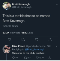me irl: Brett Kavanagh  @Brett_Kavanagh  This is a terrible time to be named  Brett Kavanagh  10/5/18, 19:20  63.2K Retweets 411K Likes  Mike Pence @goodmikepence 10h  Replying to @Brett_Kavanagh  Welcome to the club, brother.  39 t0787 13.7K  787 13.7K me irl