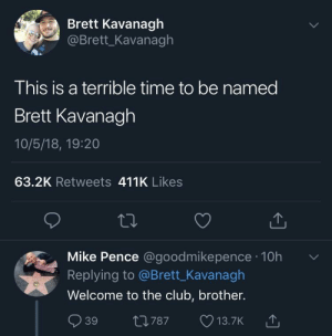 me irl by PM-ME-STEAM-KEY5 MORE MEMES: Brett Kavanagh  @Brett_Kavanagh  This is a terrible time to be named  Brett Kavanagh  10/5/18, 19:20  63.2K Retweets 411K Likes  Mike Pence @goodmikepence 10h  Replying to @Brett_Kavanagh  Welcome to the club, brother.  39 t0787 13.7K  787 13.7K me irl by PM-ME-STEAM-KEY5 MORE MEMES