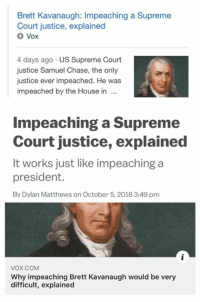 Memes, Retarded, and Supreme: Brett Kavanaugh: Impeaching a Supreme  Court justice, explained  Vox  4 days ago US Supreme Court  justice Samuel Chase, the only  justice ever impeached. He was  impeached by the House in  Impeaching a Supreme  Court justice, explained  It works just like impeaching a  president.  By Dylan Matthews on October 5, 2018 3:49 pm  vox.COM  Why impeaching Brett Kavanaugh would be very  difficult, explained TFW Vox changes their headline for a story twice to make it less obvious they were retarded for hoping Kavanaugh would be impeached