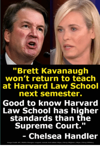 "Chelsea, Netflix, and School: ""Brett Kavanaugh  won't return to teach  at  Harvard Law School  next semester.  Good  to know Harvard  School has higheir  Law  standards than the  Supreme Court.""  Chelsea Handler  Image Credits AP 1 Netflix Changess cropped, resized, text added, httpa/ /bit.ly/2NijAnA 1 hetpau bit.ly/2P9Akzy I refuse to allow Kavanaugh to sit the Supreme Court."