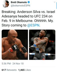 Boxing, Espn, and Memes: Brett Okamoto  @bokamotoESPN  Breaking: Anderson Silva vs. Israel  Adesanya headed to UFC 234 on  Feb. 9 in Melbourne. Ohhhhh. My.  Story coming to @ESPN.  P3  5:36 PM 24 Nov 18  617 Retweets 1,465 Likes I mean, It would've been great if it was Prime Andy but I'll still take it. ufc mma bellator wsof fight jj jiujitsu muaythai wrestling boxing kickboxing grappling funnymma ufcmeme mmamemes onefc warrior PrideFC prideneverdies