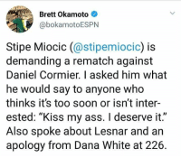 """Ass, Boxing, and Memes: Brett Okamoto  @bokamotoESPN  Stipe Miocic (@stipemiocio  demanding a rematch against  Daniel Cormier. I asked him what  he would say to anyone who  thinks it's too soon or isn't inter-  ested: """"Kiss my ass. I deserve it.""""  Also spoke about Lesnar and an  apology from Dana White at 226 Thoughts? In case you're wondering, I think he deserves it. The only other person I would want to see myself if he doesnt get it would be Volkov because of how he's won recently and his track record. Exciting. ufc mma bellator wsof fight jj jiujitsu muaythai wrestling boxing kickboxing grappling funnymma ufcmeme mmamemes onefc warrior PrideFC prideneverdies"""