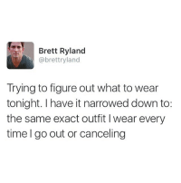 Memes, Black, and Time: Brett Ryland  @brett ryland  Trying to figure out what to wear  tonight. I have it narrowed down to:  the same exact outfit l wear every  time go out or canceling Black shirt and jeans you are my only friend 👖 LearnToLoveIt HappyFriday TalkThirtyToMe