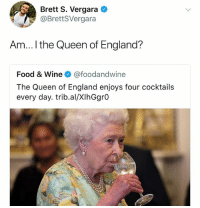 Queen of England sounds like she has bit of a drinking problem, eh? (@brettsvergara): Brett S. Vergara  @BrettSVergara  Am...I the Queen of England?  Food & Wine @foodandwine  The Queen of England enjoys four cocktails  every day. trib.al/XIhGgrO Queen of England sounds like she has bit of a drinking problem, eh? (@brettsvergara)