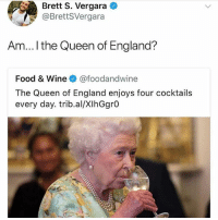 I knew it, peasants 💅🏻: Brett S. Vergara  @BrettSVergara  Am... ! the Queen of England?  Food & Wine @foodandwine  The Queen of England enjoys four cocktails  every day. trib.al/XIhGgrO I knew it, peasants 💅🏻
