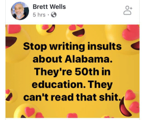 Shit, Twitter, and Alabama: Brett Wells  O+  5 hrs  Stop writing insults  about Alabama.  They're 50th in  education. They  can't read that shit. Follow www.twitter.com/bitehate and I'll follow you back.
