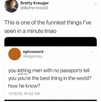 Classic AF😂: Bretty Kreuger  @BePerrinoid3  This is one of the funniest things I've  seen in a minute Imao  eghosaserè  @eggology  you letting men with no passports tell  you you're the best thing in the world?  how he know?  11/16/18, 10:32 AM  @will_ent Classic AF😂