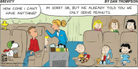Memes, Sorry, and Peanuts: BREVITY  BY DAN THOMPSON  HoW COME I CANTM SORRY SIR, BUT IVE ALREADY TOLD YOU WE  HAVE ANY THING?  ONLY SERVE PEANUTS.  0  GoComics.com/brevity  versa Ueick 10-11 That's plane nuts.  #UnKNOWN_PUNster