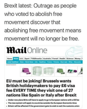 Facepalm, Money, and News: Brexit latest: Outrage as people  who voted to abolish free  movement discover that  abolishing free movement means  movement will no longer be free  Mail Online  Home  Newa  U.S. | Sport TV&Showbiz  Australia | Femail | Health | Science | Money  Latest Headines sWorld News Arts Headlines France PicturesMost read Wires Discouncs  EU must be joking! Brussels wants  British holidaymakers to pay £6 visa  fee EVERY TIME they visit one of 27  nations like Spain or Italy after Brexit  Under new plans Brits will have to apply to go to European nations with a E6 foe  The new system will apply to countries outside the European Economic Area  Britain will be affected if the government gets its wish to exit the customs union The brits are at it again