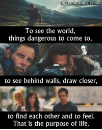 - The Secret Life Of Walter Mitty 2013: brheBestiMovie Lines  To see the world  things dangerous to come to,  THE BEST MOVIE LINES  toc  to see behind walls, draw closer,  to find each other and to feel.  That is the purpose of life. - The Secret Life Of Walter Mitty 2013