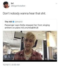 Ass, Blackpeopletwitter, and Shit: bri  @bigshitxtalker  Don't nobody wanna hear that shit.  The Hill@thehill  Passenger says Delta stopped her from singing  anthem on plane hill.cm/mOqBWU8  2  zo  TONE  10/18/17, 8:09 AM <p>I would've stopped her ass too (via /r/BlackPeopleTwitter)</p>