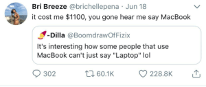 """Apple, Dank, and Lol: Bri Breeze @brichellepena Jun 18  it cost me $1100, you gone hear me say MacBook  Dilla @BoomdrawOfFizix  It's interesting how some people that use  MacBook can't just say """"Laptop"""" lol  302  60.1K  228.8K Bone Apple 💻 Tea by Last-Name-Ever FOLLOW HERE 4 MORE MEMES."""