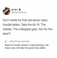 Adidas, Memes, and Best: bri bri  @briannalucas_  Don't settle for that old senior class  hoodie ladies. Take the dri-fit. The  Adidas. The collegiate gear. Aim for the  best!!!  J @NotTheCurlyHead  Steal his hoodie season is approaching, y'all  make sure y'all take the good ones ladies. Attack