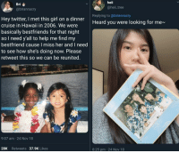 Years later they'd probably be bffs via /r/wholesomememes https://ift.tt/2Alqcxd: Bri  @briannacry  heii  @heii_tree  Replying to @briannacry  Hey twitter, I met this girl on a dinner  cruise in Hawaii in 2006. We were  basically bestfriends for that night  so I need y'all to help me find my  bestfriend cause I miss her and I need  to see how she's doing now. Please  retweet this so we can be reunited.  Heard you were looking for me~  9:07 am 24 Nov 18  28K Retweets 37.9K Likes  8:25 pm 24 Nov 18 Years later they'd probably be bffs via /r/wholesomememes https://ift.tt/2Alqcxd