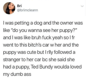 "Rlly: Bri  @brimcleann  I was petting a dog and the owner was  like ""do you wanna see her puppy?""  and I was like bruh fuck yeah so I fr  went to this bitch's car w her and the  puppy was cute but I rlly followed a  stranger to her car bc she said she  had a puppy, Ted Bundy woulda loved  my dumb ass"