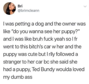 "thekawaiibutterflygirl:  Okay but she did have a dog : Bri  @brimcleann  I was petting a dog and the owner was  like ""do you wanna see her puppy?""  and I was like bruh fuck yeah so I fr  went to this bitch's car w her and the  puppy was cute but I rlly followed a  stranger to her car bc she said she  had a puppy, Ted Bundy woulda loved  my dumb ass thekawaiibutterflygirl:  Okay but she did have a dog"