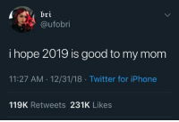 Iphone, Twitter, and Good: bri  @ufobri  i hope 2019 is good to my mom  11:27 AM 12/31/18 Twitter for iPhone  119K Retweets 231K Likes Me too.