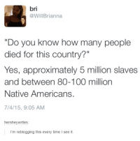 "Dank, 🤖, and Yes: bri  @Will Brianna  ""Do you know how many people  died for this country?""  Yes, approximately 5 million slaves  and between 80-100 million  Native Americans.  7/4/15, 9:05 AM  hershey writes  I'm reblogging this every time I see it."