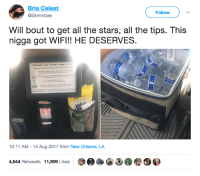Blackpeopletwitter, New Orleans, and Stars: Bria Celest  @55mmbae  Follow  Will bout to get all the stars, all the tips. This  nigga got WIFI!! HE DESERVES  Welcomel Your driver's name is Wil  10:11 AM-14 Aug 2017 from New Orleans, LA  4,644 Retweets 11,909 Likes  3.AGOO@ <p>This driver is getting ⭐⭐⭐⭐⭐ (via /r/BlackPeopleTwitter)</p>