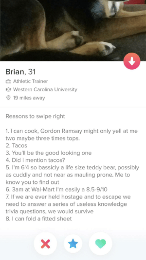 Gordon Ramsay, Life, and Wal Mart: Brian, 3'1  Athletic Trainer  Western Carolina University  O 19 miles away  Reasons to swipe right  1. I can cook, Gordon Ramsay might only yell at me  two maybe three times tops.  2. Tacos  3. You'll be the good looking one  4. DidT mention tacoS  5. I'm 6'4 so bassicly a life size teddy bear, possibly  as cuddly and not near as mauling prone. Me to  know you to find out  6. 3am at Wal-Mart I'm easily a 8.5-9/10  /. If we are ever held hostage and to escape we  need to answer a series of useless knowledge  trivia questions, we would survive  8. I can fold a fitted sheet Ladies we have a winner. Tacos, and he can fold a fitted sheet. Also, tacos.