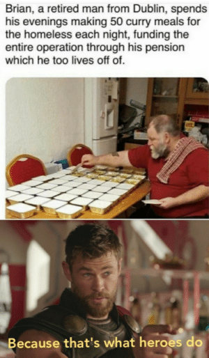 Dank, Homeless, and Memes: Brian, a retired man from Dublin, spends  his evenings making 50 curry meals for  the homeless each night, funding the  entire operation through his pension  which he too lives off of.  Because that's what heroes do Give this man a fuckin medal by PostMelounXD MORE MEMES