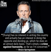 "America, Crime, and Memes: (Brian Ach/Getty Images for Bob Woodruff Foundation)  FOX  NEWS  ch an ne  ""[Trump] has no interest in uniting the country  and actually has an interest in doing the  opposite and dividing us, which he does on  an almost dally basis. Thats simply a crime  against humanity, as far as lI'm concerned.""  Bruce Springsteen  CE  02 Bruce Springsteen slammed President @realdonaldtrump in a recent interview, saying the president has ""no interest in uniting the country"" despite wanting to make America great again."
