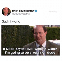 @drgrayfang is destroying the meme game! Don't follow if you're easily offended!: Brian Baumgartner  @BBBaumgartner  Suck it world  If Kobe Bryant ever wins an Oscar  I'm going to be a very rich dude @drgrayfang is destroying the meme game! Don't follow if you're easily offended!