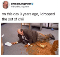 Brian Baumgartner, Funny, and Never: Brian Baumgartner  @BrianBaumgartner  on this day 9 years ago, i dropped  the pot of chili Never Forget