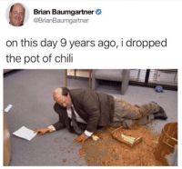 Brian Baumgartner, Memes, and Iconic: Brian Baumgartner  @BrianBaumgartner  on this day 9 years ago, i dropped  the pot of chili iconic. literally iconic. ———— theoffice dundermifflin dwightschrute michaelscott theofficeshow