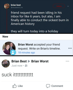 American, Best, and History: brian best  @verybestof me  friend request had been idling in his  inbox for like 6 years, but alas, I am  finally able to conduct the sickest burn irn  American history  they will turn today into a holiday  New  Brian Worst accepted your friend  request. Write on Brian's timeline  18 minutes ago  Brian BestBrian Worst  Just now  suck itttttttttttt  Like  Comment He Brian Best-ed him