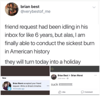 American, Best, and History: brian best  @verybestof_me  friend request had been idling in his  inbox for like 6 years, but alas, I am  finally able to conduct the sickest burn  in American history  they will turn today into a holiday  Brian Best Brian Worst  New  Just now .  Brian Worst accepted your friend  request. Write on Brian's timeline.  suck itttttttttttt  18 minutes ago  Like  Comment Absolute Unit